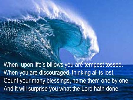 When upon life's billows you are tempest tossed. When you are discouraged, thinking all is lost, Count your many blessings, name them one by one, And it.