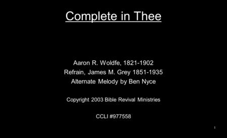 Complete in Thee Aaron R. Woldfe, 1821-1902 Refrain, James M. Grey 1851-1935 Alternate Melody by Ben Nyce Copyright 2003 Bible Revival Ministries CCLI.