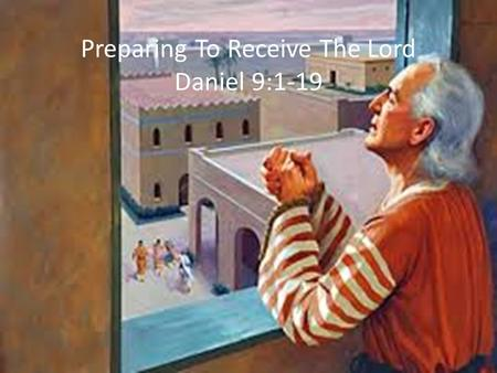 Preparing To Receive The Lord Daniel 9:1-19