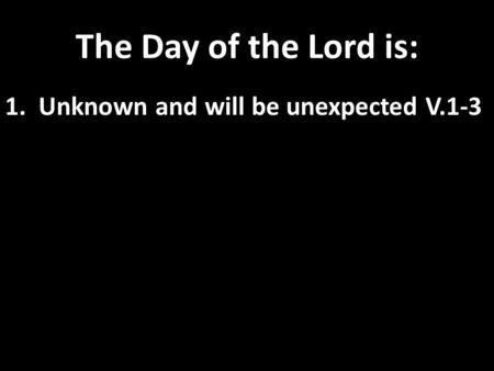 The Day of the Lord is: 1. Unknown and will be unexpected V.1-3.
