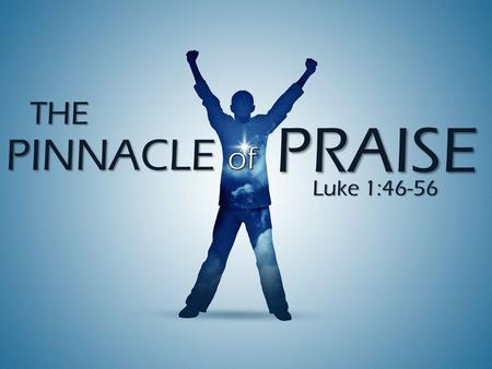 PINNACLE Luke 1:46-56 THE PRAISE. The Pinnacle of Praise I. Praise Is A Spiritual Experience- v46 I. Praise Is A Spiritual Experience- v46.