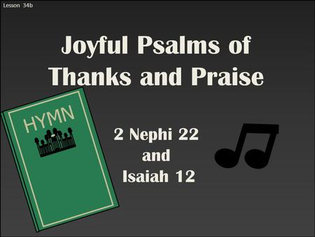 Lesson 34b Joyful Psalms of Thanks and Praise 2 Nephi 22 and Isaiah 12 HYMN S.