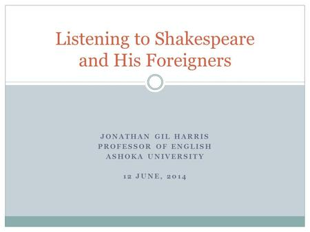 JONATHAN GIL HARRIS PROFESSOR OF ENGLISH ASHOKA UNIVERSITY 12 JUNE, 2014 Listening to Shakespeare and His Foreigners.