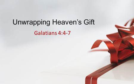 "Unwrapping Heaven's Gift Galatians 4:4-7. Galatians 4:4-7 – ""But when the fullness of the time was come, God sent forth his Son, made of a woman, made."