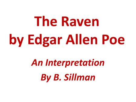The Raven by Edgar Allen Poe An Interpretation By B. Sillman.
