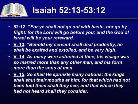 "Isaiah 52:13-53:12 52:12: ""For ye shall not go out with haste, nor go by flight: for the Lord will go before you; and the God of Israel will be your rereward."