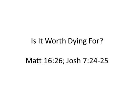 Is It Worth Dying For? Matt 16:26; Josh 7:24-25. Course of Sin v1; v21a Counsel of the Sovereign v 10-11 Concealment of Sin v 21b-22 Confrontation of.