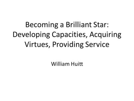 Becoming a Brilliant Star: Developing Capacities, Acquiring Virtues, Providing Service William Huitt.