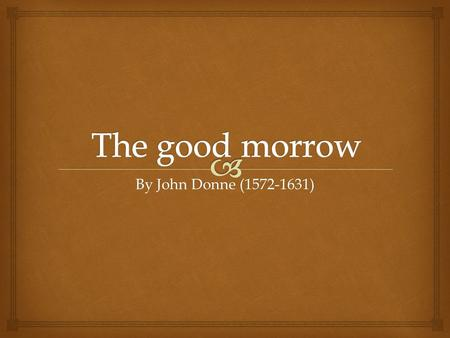 The good morrow By John Donne (1572-1631).