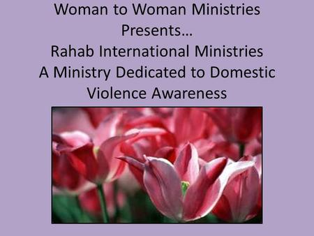 Woman to Woman Ministries Presents… Rahab International Ministries A Ministry Dedicated to Domestic Violence Awareness.