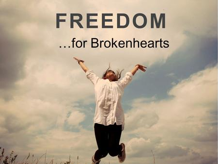FREEDOM …for Brokenhearts. Luke 4:18 18 The Spirit of the Lord is upon me, because he hath anointed me to preach the gospel to the poor; he hath sent.