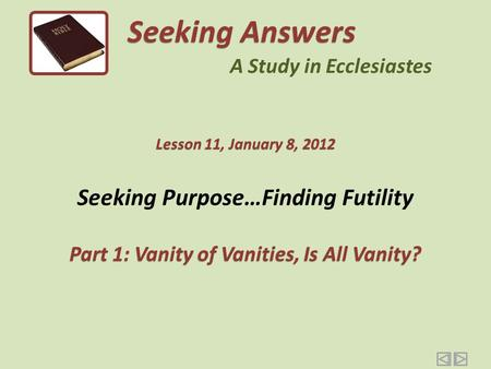 Seeking Purpose…Finding Futility Part 1: Vanity of Vanities, Is All Vanity? Seeking Answers A Study in Ecclesiastes Lesson 11, January 8, 2012.