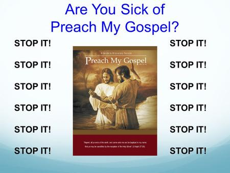 Are You Sick of Preach My Gospel? STOP IT!. 1. Preach My Gospel is for all of us. 2. There are lots of ways to study Preach My Gospel. 3. We must Study.