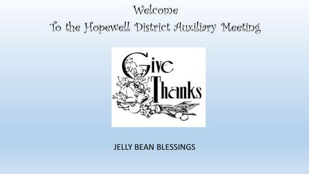 Welcome To the Hopewell District Auxiliary Meeting JELLY BEAN BLESSINGS.
