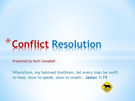 Presented by Ruth Campbell Wherefore, my beloved brethren, let every man be swift to hear, slow to speak, slow to wrath: James 1:19.