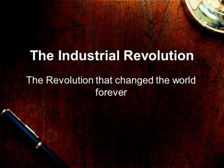 The Industrial Revolution The Revolution that changed the world forever.