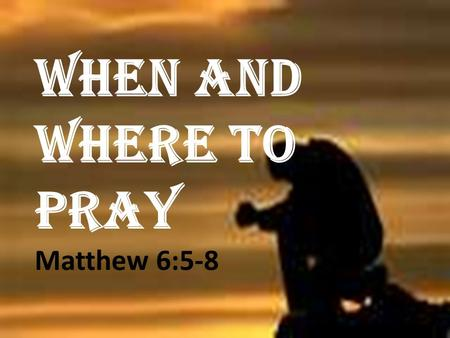 WHEN AND WHERE TO PRAY Matthew 6:5-8. prayer distinguishes the children of God from the children of the world.