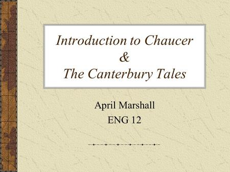 Introduction to Chaucer & The Canterbury Tales April Marshall ENG 12.