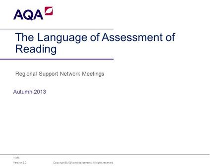 1 of x The Language of Assessment of Reading Autumn 2013 Copyright © AQA and its licensors. All rights reserved. Version 3.0 Regional Support Network Meetings.