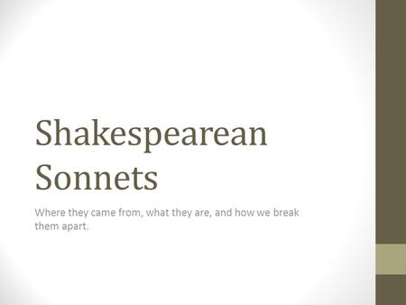 Shakespearean Sonnets Where they came from, what they are, and how we break them apart.