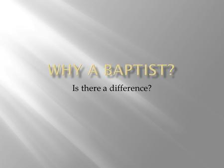 Is there a difference?. B APTISTS BIBLICAL AUTHORITY Baptists use only (and all of) the Bible as our authority for faith and practice. All others use.