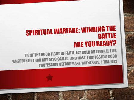 SPIRITUAL WARFARE: WINNING THE BATTLE ARE YOU READY? FIGHT THE GOOD FIGHT OF FAITH, LAY HOLD ON ETERNAL LIFE, WHEREUNTO THOU ART ALSO CALLED, AND HAST.