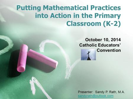 Putting Mathematical Practices into Action in the Primary Classroom (K-2) October 10, 2014 Catholic Educators' Convention Presenter: Sandy P. Rath, M.A.