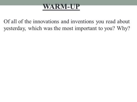 Of all of the innovations and inventions you read about yesterday, which was the most important to you? Why? WARM-UP.