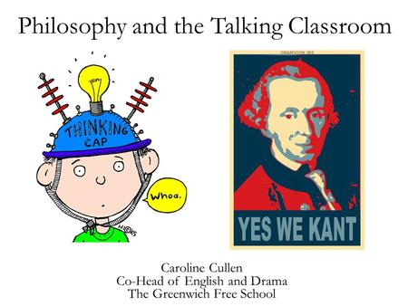 Philosophy and the Talking Classroom Caroline Cullen Co-Head of English and Drama The Greenwich Free School.