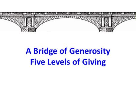 A Bridge of Generosity Five Levels of Giving. A Bridge of Generosity  Generosity is God's desire for us.  What is the purpose of an offering?  Why.