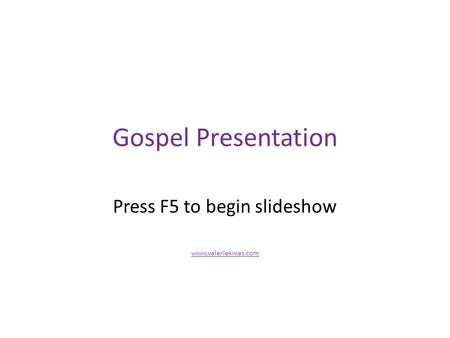 Gospel Presentation Press F5 to begin slideshow www.valerieknies.com.