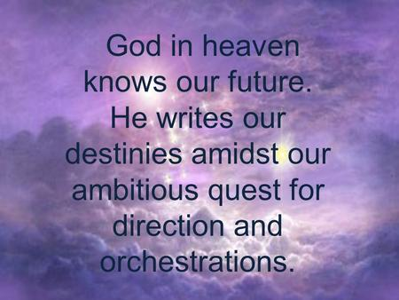 God in heaven knows our future. He writes our destinies amidst our ambitious quest for direction and orchestrations.