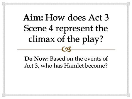 Do Now: Based on the events of Act 3, who has Hamlet become?