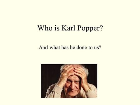 Who is Karl Popper? And what has he done to us?.