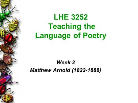 LHE 3252 Teaching the Language of Poetry Week 2 Matthew Arnold (1822-1888)