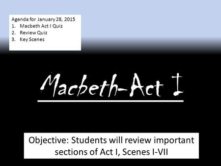 Macbeth-Act I Objective: Students will review important sections of Act I, Scenes I-VII Agenda for January 28, 2015 1.Macbeth Act I Quiz 2.Review Quiz.