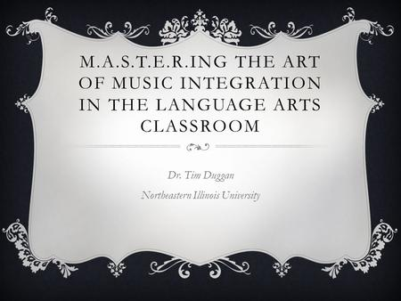 M.A.S.T.E.R.ING THE ART OF MUSIC INTEGRATION IN THE LANGUAGE ARTS CLASSROOM Dr. Tim Duggan Northeastern Illinois University.