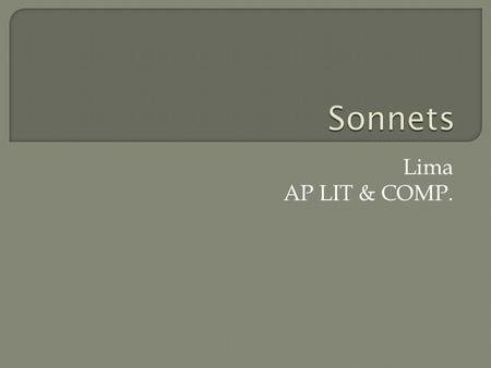 "Lima AP LIT & COMP..  Sonnet Popular classical form that's compelled poets for centuries From the Italian ""sonetto"", which means ""a little sound or song"""