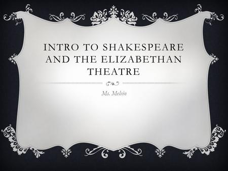 INTRO TO SHAKESPEARE AND THE ELIZABETHAN THEATRE Ms. Melvin.