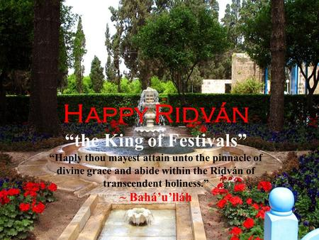"Happy Rid ̣ ván ""the King of Festivals"" ""Haply thou mayest attain unto the pinnacle of divine grace and abide within the Riḍván of transcendent holiness."""