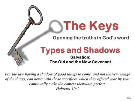 Types and Shadows Types and Shadows Salvation: The Old and the New Covenant For the law having a shadow of good things to come, and not the very image.