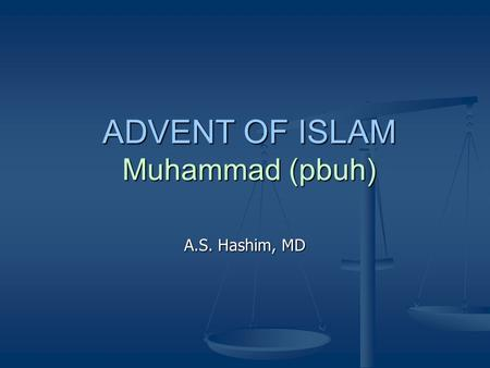 ADVENT OF ISLAM Muhammad (pbuh) A.S. Hashim, MD. How is Muhammad viewed? Muhammad as viewed: 1. By the Holy Quran 2. By Imam Ali 3. By Fatima 4. By Imam.