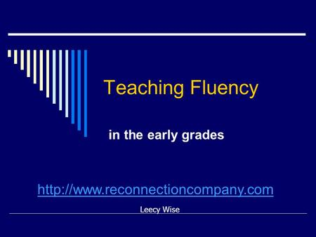 Teaching Fluency in the early grades Leecy Wise