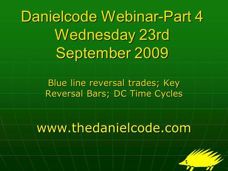Danielcode Webinar-Part 4 Wednesday 23rd September 2009 Blue line reversal trades; Key Reversal Bars; DC Time Cycles www.thedanielcode.com.