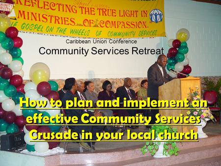 Caribbean Union Conference Community Services Retreat How to plan and implement an effective Community Services Crusade in your local church.