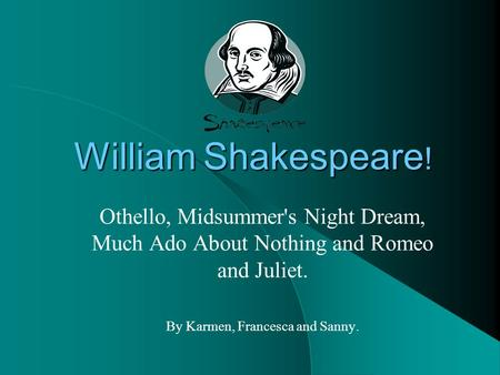 William Shakespeare ! Othello, Midsummer's Night Dream, Much Ado About Nothing and Romeo and Juliet. By Karmen, Francesca and Sanny.