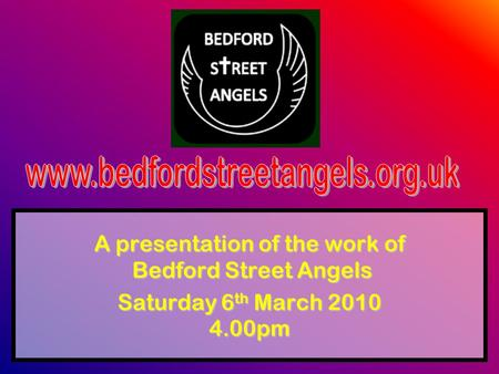A presentation of the work of Bedford Street Angels Saturday 6 th March 2010 4.00pm.