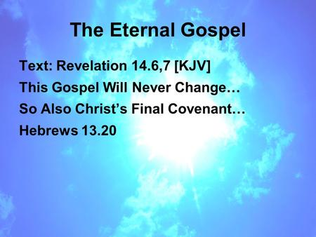 The Eternal Gospel Text: Revelation 14.6,7 [KJV] This Gospel Will Never Change… So Also Christ's Final Covenant… Hebrews 13.20.