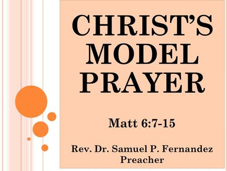 CHRIST'S MODEL PRAYER Matt 6:7-15 Rev. Dr. Samuel P. Fernandez Preacher.