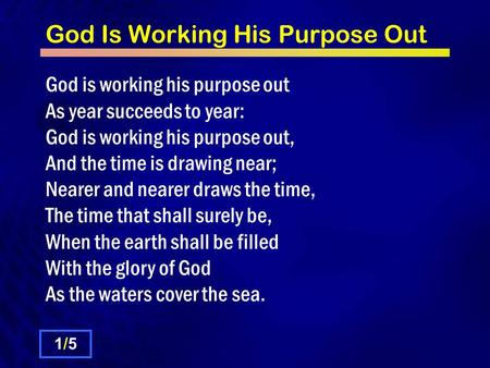 God Is Working His Purpose Out God is working his purpose out As year succeeds to year: God is working his purpose out, And the time is drawing near; Nearer.